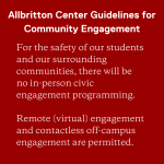 Allbritton Center Guidelines for Community Engagement. For the safety of our students and our surrounding communities, there will be no in-person civic engagement programming. Remote (virtual) engagement and contactless off-campus engagement are permitted